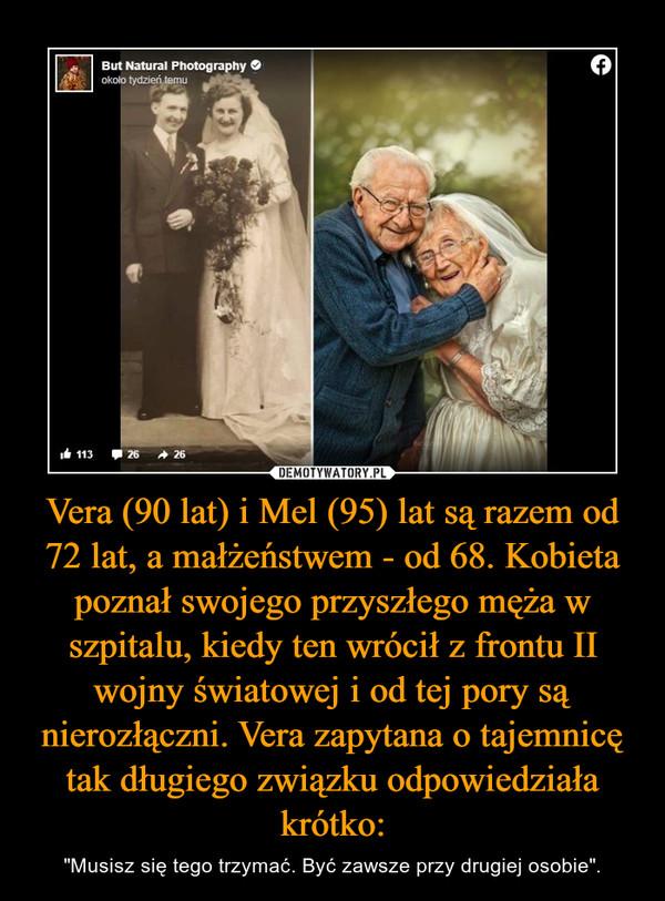 """Vera (90 lat) i Mel (95) lat są razem od 72 lat, a małżeństwem - od 68. Kobieta poznał swojego przyszłego męża w szpitalu, kiedy ten wrócił z frontu II wojny światowej i od tej pory są nierozłączni. Vera zapytana o tajemnicę tak długiego związku odpowiedziała krótko: – """"Musisz się tego trzymać. Być zawsze przy drugiej osobie""""."""