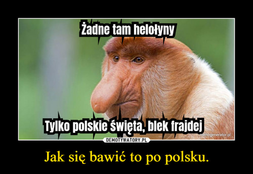 Jak się bawić to po polsku.