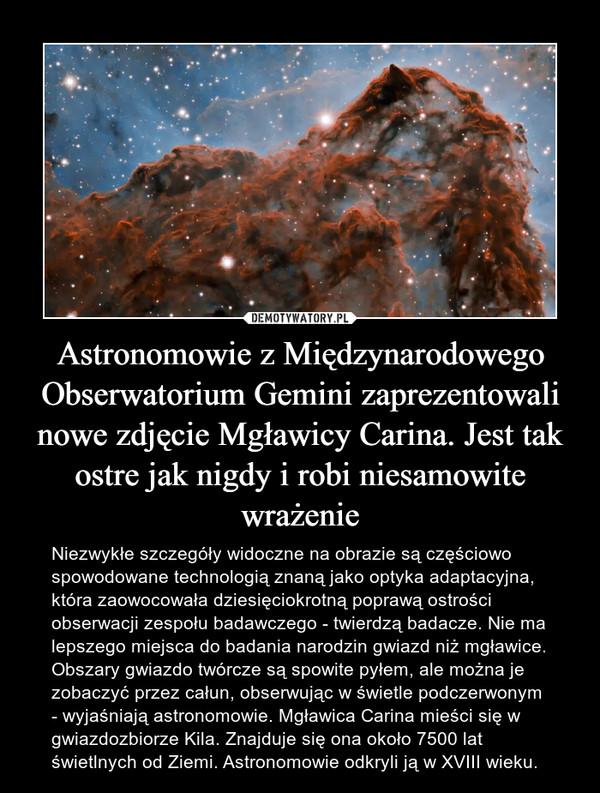 Astronomowie z Międzynarodowego Obserwatorium Gemini zaprezentowali nowe zdjęcie Mgławicy Carina. Jest tak ostre jak nigdy i robi niesamowite wrażenie – Niezwykłe szczegóły widoczne na obrazie są częściowo spowodowane technologią znaną jako optyka adaptacyjna, która zaowocowała dziesięciokrotną poprawą ostrości obserwacji zespołu badawczego - twierdzą badacze. Nie ma lepszego miejsca do badania narodzin gwiazd niż mgławice. Obszary gwiazdo twórcze są spowite pyłem, ale można je zobaczyć przez całun, obserwując w świetle podczerwonym - wyjaśniają astronomowie. Mgławica Carina mieści się w gwiazdozbiorze Kila. Znajduje się ona około 7500 lat świetlnych od Ziemi. Astronomowie odkryli ją w XVIII wieku.