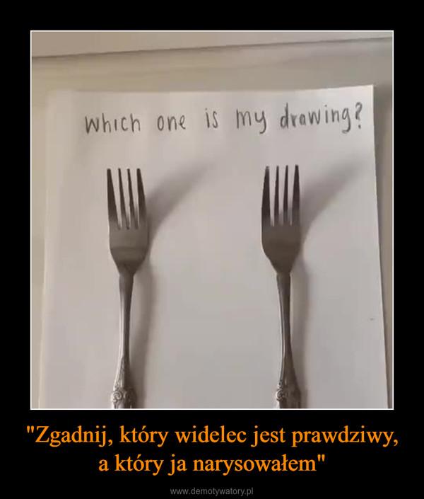"""""""Zgadnij, który widelec jest prawdziwy, a który ja narysowałem"""" –"""