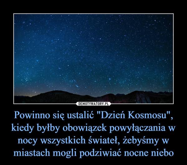 """Powinno się ustalić """"Dzień Kosmosu"""", kiedy byłby obowiązek powyłączania w nocy wszystkich świateł, żebyśmy w miastach mogli podziwiać nocne niebo –"""