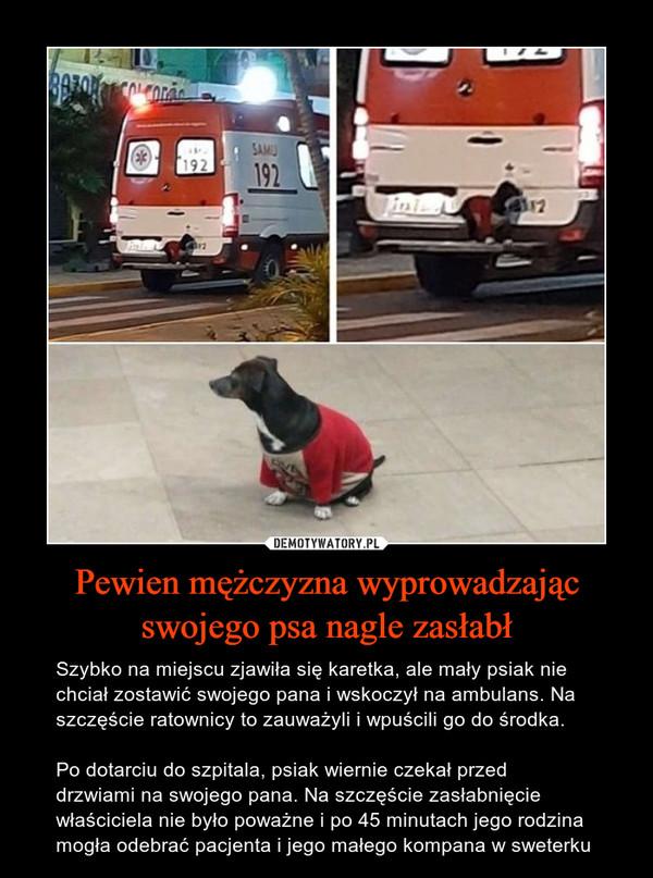 Pewien mężczyzna wyprowadzając swojego psa nagle zasłabł – Szybko na miejscu zjawiła się karetka, ale mały psiak nie chciał zostawić swojego pana i wskoczył na ambulans. Na szczęście ratownicy to zauważyli i wpuścili go do środka.Po dotarciu do szpitala, psiak wiernie czekał przeddrzwiami na swojego pana. Na szczęście zasłabnięcie właściciela nie było poważne i po 45 minutach jego rodzina mogła odebrać pacjenta i jego małego kompana w sweterku