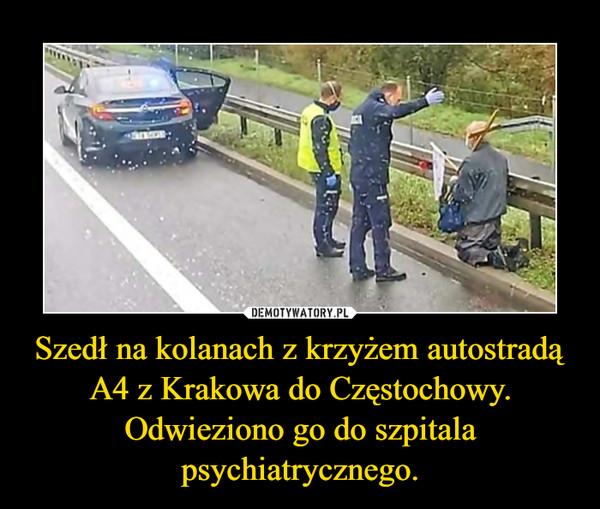 Szedł na kolanach z krzyżem autostradą A4 z Krakowa do Częstochowy. Odwieziono go do szpitala psychiatrycznego. –