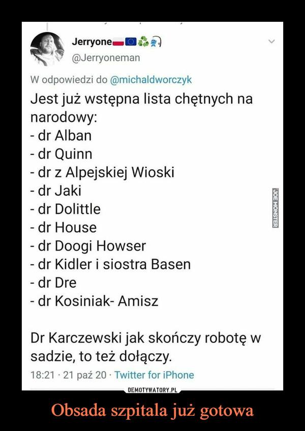 Obsada szpitala już gotowa –  Jerryone@JerryonemanW odpowiedzi do @michaldworczykJest już wstępna lista chętnych nanarodowy:- dr Alban- dr Quinn- dr z Alpejskiej Wioski- dr Jaki- dr Dolittle- dr House- dr Doogi Howser- dr Kidler i siostra Basen- dr Dre- dr Kosiniak- AmiszDr Karczewski jak skończy robotę wsadzie, to też dołączy.18:21 · 21 paź 20 · Twitter for iPhoneJOE MONSTER