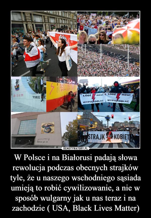 W Polsce i na Białorusi padają słowa rewolucja podczas obecnych strajków tyle, że u naszego wschodniego sąsiada umieją to robić cywilizowanie, a nie w sposób wulgarny jak u nas teraz i na zachodzie ( USA, Black Lives Matter) –