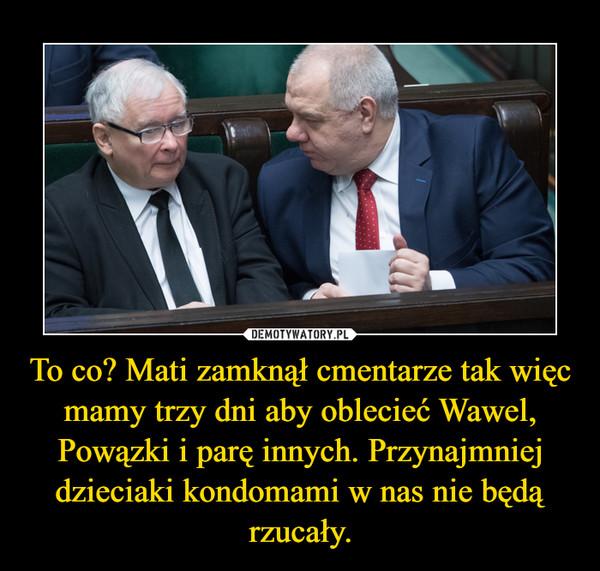 To co? Mati zamknął cmentarze tak więc mamy trzy dni aby oblecieć Wawel, Powązki i parę innych. Przynajmniej dzieciaki kondomami w nas nie będą rzucały. –