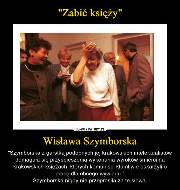 """Wisława Szymborska – """"Szymborska z garstką podobnych jej krakowskich intelektualistów domagała się przyspieszenia wykonania wyroków śmierci na krakowskich księżach, których komuniści kłamliwie oskarżyli o pracę dla obcego wywiadu.""""Szymborska nigdy nie przeprosiła za te słowa."""