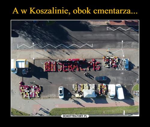 A w Koszalinie, obok cmentarza...
