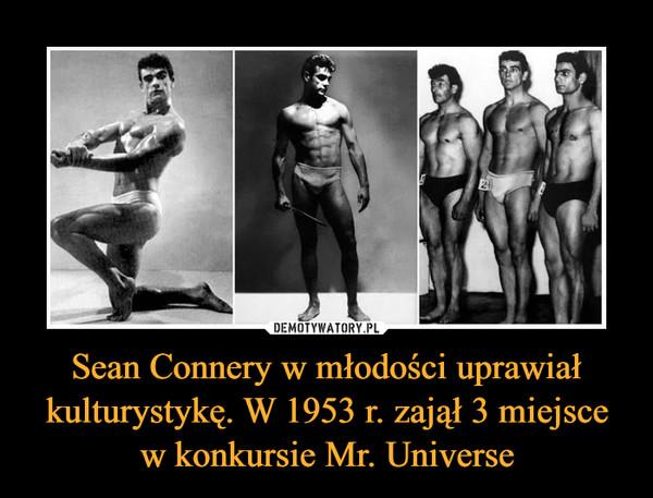 Sean Connery w młodości uprawiał kulturystykę. W 1953 r. zajął 3 miejsce w konkursie Mr. Universe –