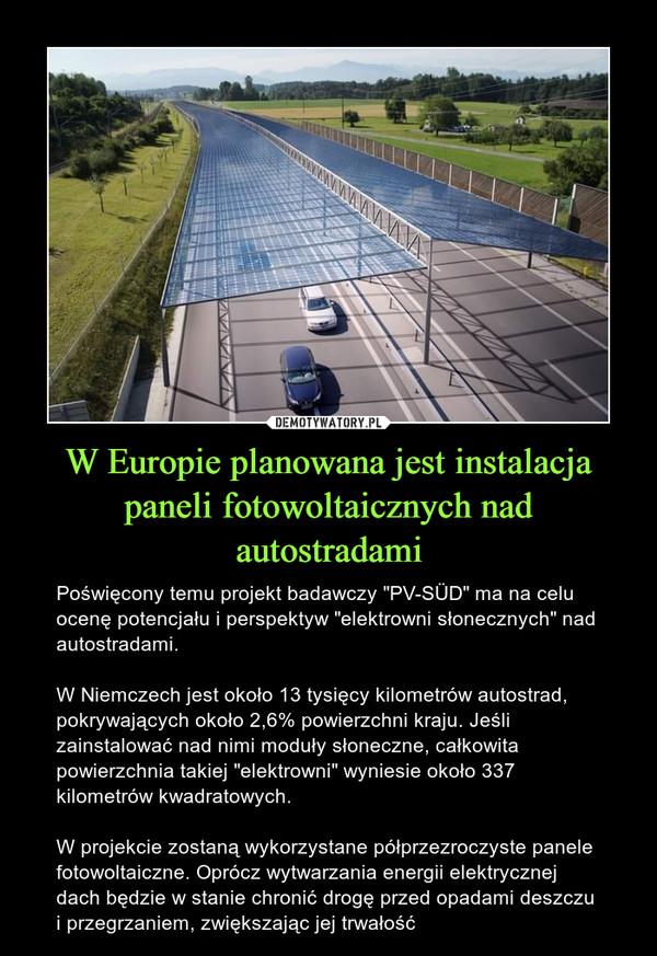 """W Europie planowana jest instalacja paneli fotowoltaicznych nad autostradami – Poświęcony temu projekt badawczy """"PV-SÜD"""" ma na celu ocenę potencjału i perspektyw """"elektrowni słonecznych"""" nad autostradami.W Niemczech jest około 13 tysięcy kilometrów autostrad, pokrywających około 2,6% powierzchni kraju. Jeśli zainstalować nad nimi moduły słoneczne, całkowita powierzchnia takiej """"elektrowni"""" wyniesie około 337 kilometrów kwadratowych.W projekcie zostaną wykorzystane półprzezroczyste panele fotowoltaiczne. Oprócz wytwarzania energii elektrycznej dach będzie w stanie chronić drogę przed opadami deszczu i przegrzaniem, zwiększając jej trwałość"""