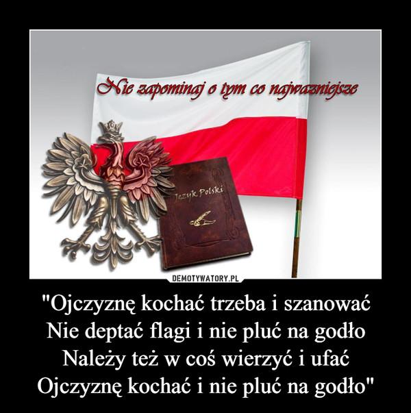 """""""Ojczyznę kochać trzeba i szanowaćNie deptać flagi i nie pluć na godłoNależy też w coś wierzyć i ufaćOjczyznę kochać i nie pluć na godło"""" –"""