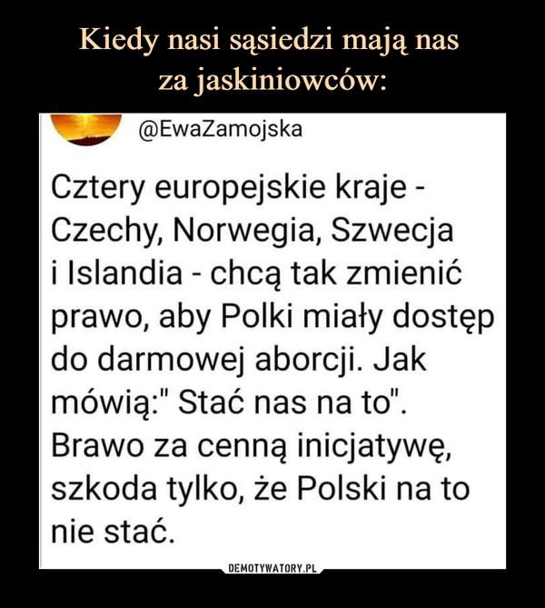 """–  @EwaZamojskaCztery europejskie kraje -Czechy, Norwegia, Szwecjai Islandia - chcą tak zmienićprawo, aby Polki miały dostępdo darmowej aborcji. Jakmówią:"""" Stać nas na to"""".Brawo za cenną inicjatywę,szkoda tylko, że Polski na tonie stać."""