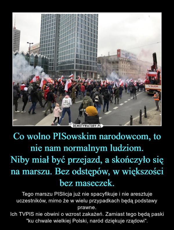 """Co wolno PISowskim narodowcom, to nie nam normalnym ludziom.Niby miał być przejazd, a skończyło się na marszu. Bez odstępów, w większości bez maseczek. – Tego marszu PISlicja już nie spacyfikuje i nie aresztuje uczestników, mimo że w wielu przypadkach będą podstawy prawne.Ich TVPIS nie obwini o wzrost zakażeń. Zamiast tego będą paski """"ku chwale wielkiej Polski, naród dziękuje rządowi""""."""