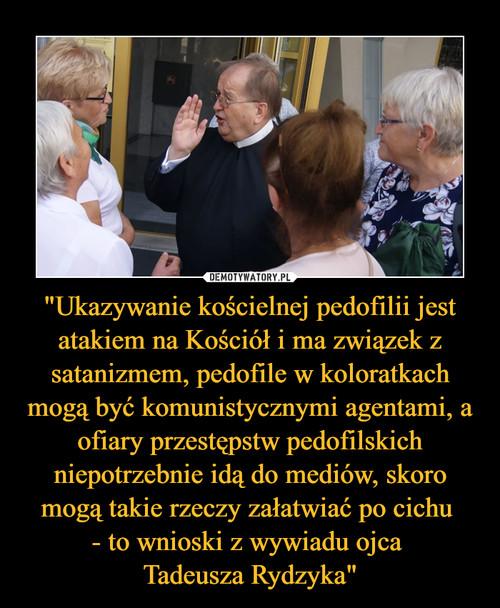 """""""Ukazywanie kościelnej pedofilii jest atakiem na Kościół i ma związek z satanizmem, pedofile w koloratkach mogą być komunistycznymi agentami, a ofiary przestępstw pedofilskich niepotrzebnie idą do mediów, skoro mogą takie rzeczy załatwiać po cichu  - to wnioski z wywiadu ojca  Tadeusza Rydzyka"""""""