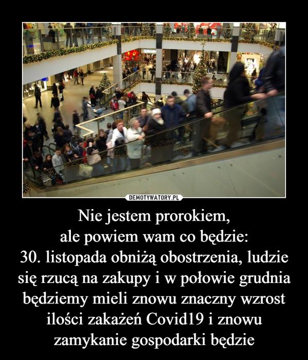 Nie jestem prorokiem,ale powiem wam co będzie:30. listopada obniżą obostrzenia, ludzie się rzucą na zakupy i w połowie grudnia będziemy mieli znowu znaczny wzrost ilości zakażeń Covid19 i znowu zamykanie gospodarki będzie –