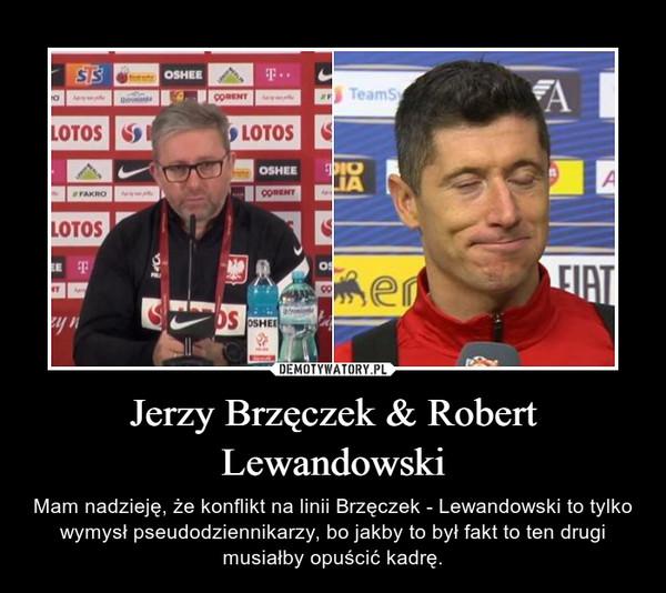 Jerzy Brzęczek & Robert Lewandowski – Mam nadzieję, że konflikt na linii Brzęczek - Lewandowski to tylko wymysł pseudodziennikarzy, bo jakby to był fakt to ten drugi musiałby opuścić kadrę.