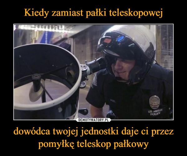 dowódca twojej jednostki daje ci przez pomyłkę teleskop pałkowy –