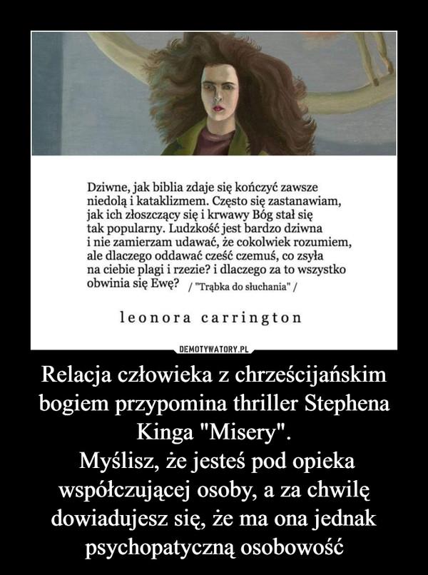 """Relacja człowieka z chrześcijańskim bogiem przypomina thriller Stephena Kinga """"Misery"""". Myślisz, że jesteś pod opieka współczującej osoby, a za chwilę dowiadujesz się, że ma ona jednak psychopatyczną osobowość –"""