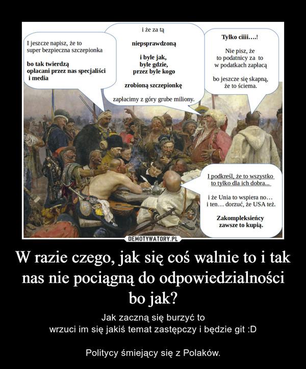 W razie czego, jak się coś walnie to i tak nas nie pociągnądo odpowiedzialności bo jak? – Jak zaczną się burzyć towrzuci im się jakiś temat zastępczy i będzie git :DPolitycy śmiejący się z Polaków.