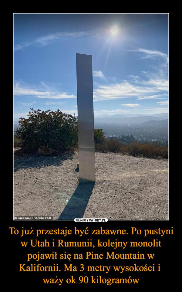 To już przestaje być zabawne. Po pustyni w Utah i Rumunii, kolejny monolit pojawił się na Pine Mountain w Kalifornii. Ma 3 metry wysokości i waży ok 90 kilogramów –