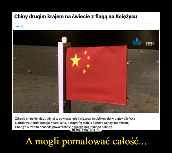 A mogli pomalować całość... –  Chiny drugim krajem na świecie z flagą na KsiężycuМЕТЕО中国探月CLEPzdjęcie chińskiej flagi, wbitej w powierzchnię Księżyca, opublikowała w piątek ChińskaNarodowa Administracja Kosmiczna. Fotografię zrobiła kamera sondy kosmicznejChang'e-5, zanim opuściła powierzchnię naszego naturalneao satelity.DEMOTYWATORY.PLa mogli pomalować całość...