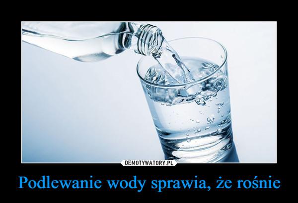 Podlewanie wody sprawia, że rośnie –
