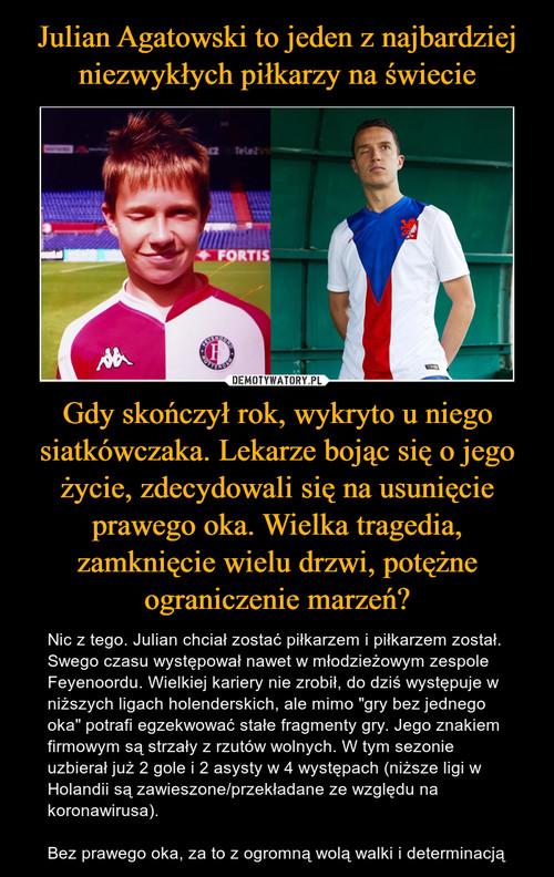 Julian Agatowski to jeden z najbardziej niezwykłych piłkarzy na świecie Gdy skończył rok, wykryto u niego siatkówczaka. Lekarze bojąc się o jego życie, zdecydowali się na usunięcie prawego oka. Wielka tragedia, zamknięcie wielu drzwi, potężne ograniczenie marzeń?