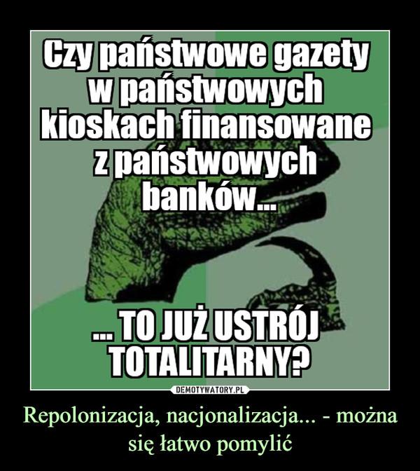 Repolonizacja, nacjonalizacja... - można się łatwo pomylić