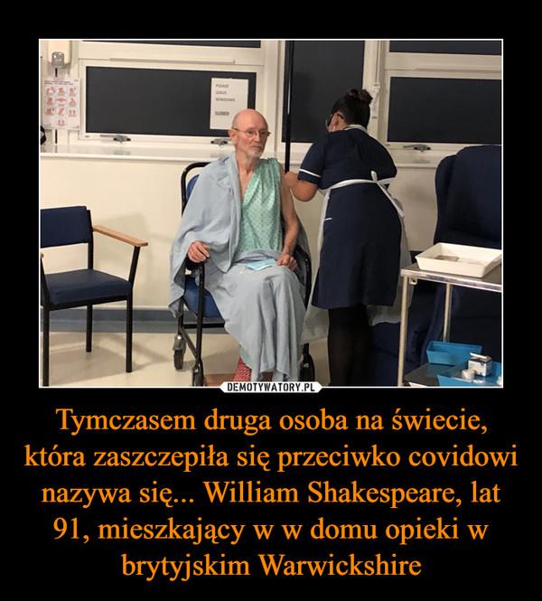 Tymczasem druga osoba na świecie, która zaszczepiła się przeciwko covidowi nazywa się... William Shakespeare, lat 91, mieszkający w w domu opieki w brytyjskim Warwickshire –