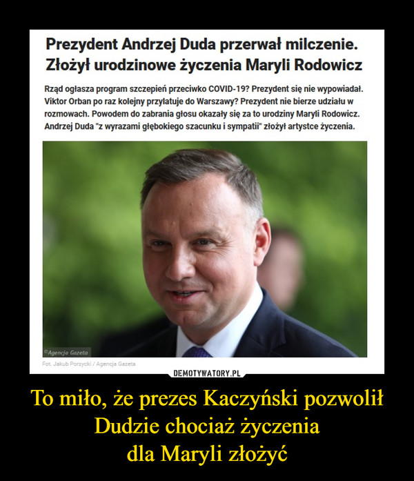 """To miło, że prezes Kaczyński pozwolił Dudzie chociaż życzeniadla Maryli złożyć –  Prezydent Andrzej Duda przerwał milczenie.Złożył urodzinowe życzenia Maryli RodowiczRząd ogłasza program szczepień przeciwko COVID-19? Prezydent się nie wypowiadał.Viktor Orban po raz kolejny przylatuje do Warszawy? Prezydent nie bierze udziału wrozmowach. Powodem do zabrania głosu okazały się za to urodziny Maryli Rodowicz.Andrzej Duda """"z wyrazami głębokiego szacunku i sympati złożył artystce życzenia.Agencja GazetaFot. Jakub Porzycki / Agencja Gazeta"""