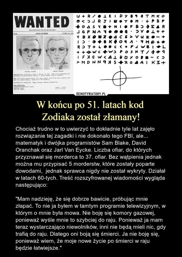 """W końcu po 51. latach kod Zodiaka został złamany! – Chociaż trudno w to uwierzyć to dokładnie tyle lat zajęło rozwiązanie tej zagadki i nie dokonało tego FBI, ale... matematyk i dwójka programistów Sam Blake, David Oranchak oraz Jarl Van Eycke. Liczba ofiar, do których przyznawał się morderca to 37. ofiar. Bez wątpienia jednak można mu przypisać 5 morderstw, które zostały poparte dowodami,  jednak sprawca nigdy nie został wykryty. Działał w latach 60-tych. Treść rozszyfrowanej wiadomości wygląda następująco:""""Mam nadzieję, że się dobrze bawicie, próbując mnie złapać. To nie ja byłem w tamtym programie telewizyjnym, w którym o mnie była mowa. Nie boję się komory gazowej, ponieważ wyśle mnie to szybciej do raju. Ponieważ ja mam teraz wystarczająco niewolników, inni nie będą mieli nic, gdy trafią do raju. Dlatego oni boją się śmierci. Ja nie boję się, ponieważ wiem, że moje nowe życie po śmierci w raju będzie łatwiejsze."""""""