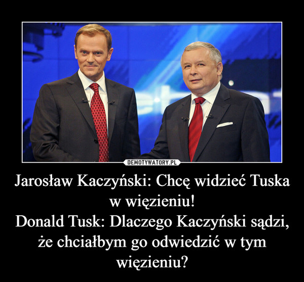 Jarosław Kaczyński: Chcę widzieć Tuska w więzieniu!Donald Tusk: Dlaczego Kaczyński sądzi, że chciałbym go odwiedzić w tym więzieniu? –