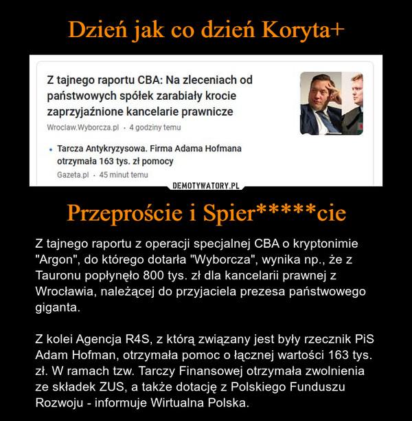 """Przeproście i Spier*****cie – Z tajnego raportu z operacji specjalnej CBA o kryptonimie """"Argon"""", do którego dotarła """"Wyborcza"""", wynika np., że z Tauronu popłynęło 800 tys. zł dla kancelarii prawnej z Wrocławia, należącej do przyjaciela prezesa państwowego giganta.Z kolei Agencja R4S, z którą związany jest były rzecznik PiS Adam Hofman, otrzymała pomoc o łącznej wartości 163 tys. zł. W ramach tzw. Tarczy Finansowej otrzymała zwolnienia ze składek ZUS, a także dotację z Polskiego Funduszu Rozwoju - informuje Wirtualna Polska."""