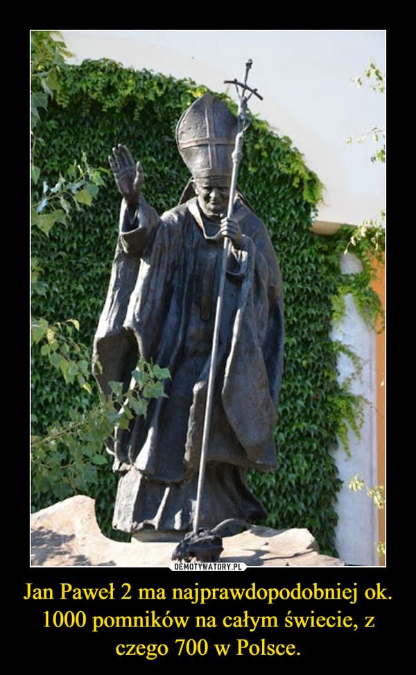 Jan Paweł 2 ma najprawdopodobniej ok. 1000 pomników na całym świecie, z czego 700 w Polsce. –