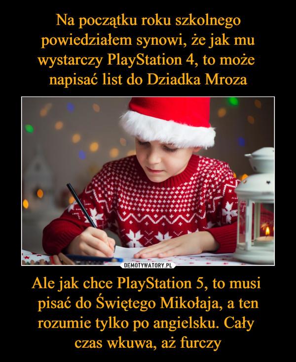 Ale jak chce PlayStation 5, to musi pisać do Świętego Mikołaja, a ten rozumie tylko po angielsku. Cały czas wkuwa, aż furczy –