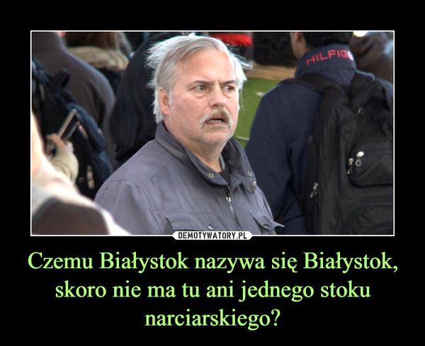 Czemu Białystok nazywa się Białystok, skoro nie ma tu ani jednego stoku narciarskiego? –