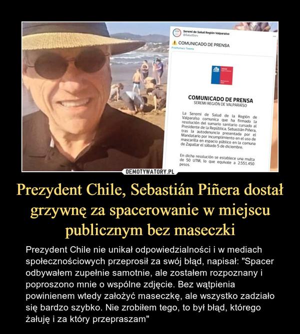 """Prezydent Chile, Sebastián Piñera dostał grzywnę za spacerowanie w miejscu publicznym bez maseczki – Prezydent Chile nie unikał odpowiedzialności i w mediach społecznościowych przeprosił za swój błąd, napisał: """"Spacer odbywałem zupełnie samotnie, ale zostałem rozpoznany i poproszono mnie o wspólne zdjęcie. Bez wątpienia powinienem wtedy założyć maseczkę, ale wszystko zadziało się bardzo szybko. Nie zrobiłem tego, to był błąd, którego żałuję i za który przepraszam"""""""