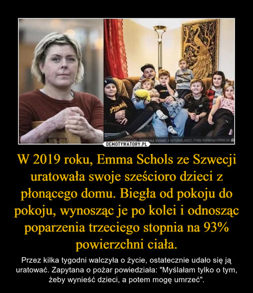 W 2019 roku, Emma Schols ze Szwecji uratowała swoje sześcioro dzieci z płonącego domu. Biegła od pokoju do pokoju, wynosząc je po kolei i odnosząc poparzenia trzeciego stopnia na 93% powierzchni ciała.