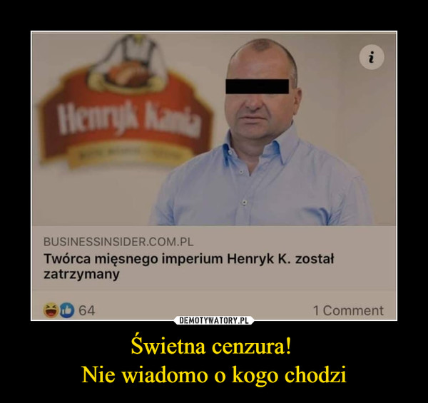 Świetna cenzura! Nie wiadomo o kogo chodzi –  Twórca mięsnego impreium Henryk K. został zatrzymany