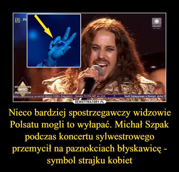 Nieco bardziej spostrzegawczy widzowie Polsatu mogli to wyłapać. Michał Szpak podczas koncertu sylwestrowego przemycił na paznokciach błyskawicę - symbol strajku kobiet –