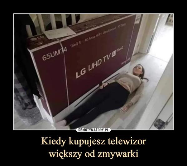 Kiedy kupujesz telewizorwiększy od zmywarki –