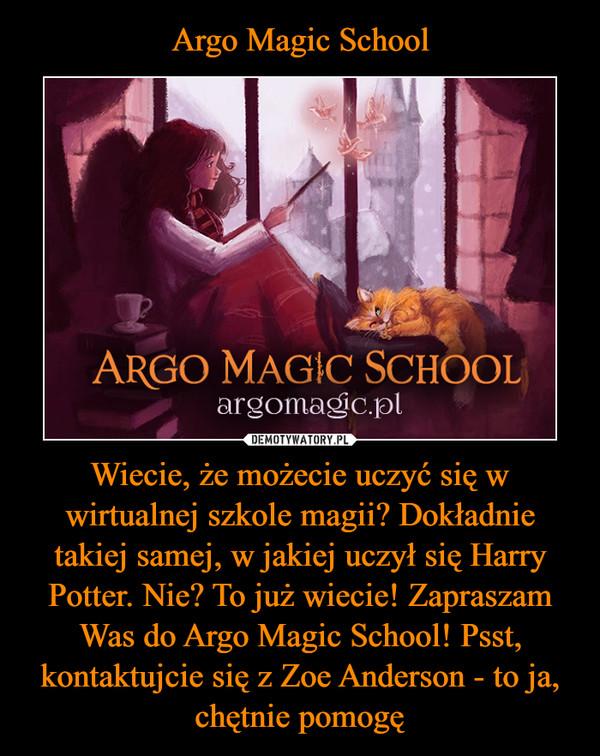 Wiecie, że możecie uczyć się w wirtualnej szkole magii? Dokładnie takiej samej, w jakiej uczył się Harry Potter. Nie? To już wiecie! Zapraszam Was do Argo Magic School! Psst, kontaktujcie się z Zoe Anderson - to ja, chętnie pomogę –