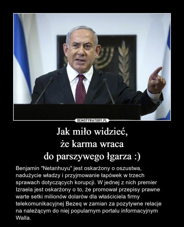 """Jak miło widzieć,że karma wracado parszywego łgarza :) – Benjamin """"Netanhuyu"""" jest oskarżony o oszustwa, nadużycie władzy i przyjmowanie łapówek w trzech sprawach dotyczących korupcji. W jednej z nich premier Izraela jest oskarżony o to, że promował przepisy prawne warte setki milionów dolarów dla właściciela firmy telekomunikacyjnej Bezeq w zamian za pozytywne relacje na należącym do niej popularnym portalu informacyjnym Walla."""