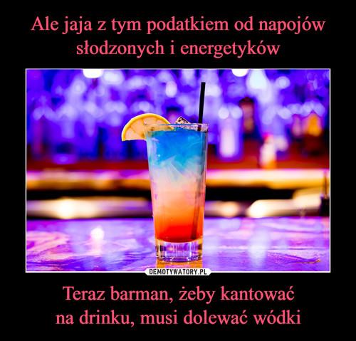 Ale jaja z tym podatkiem od napojów słodzonych i energetyków Teraz barman, żeby kantować na drinku, musi dolewać wódki