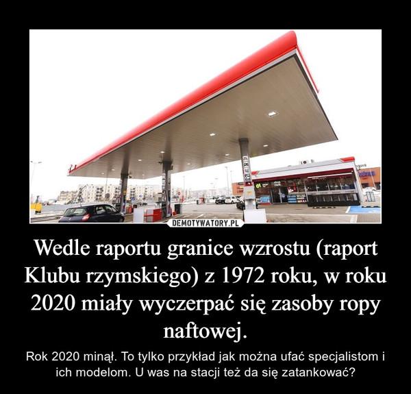 Wedle raportu granice wzrostu (raport Klubu rzymskiego) z 1972 roku, w roku 2020 miały wyczerpać się zasoby ropy naftowej. – Rok 2020 minął. To tylko przykład jak można ufać specjalistom i ich modelom. U was na stacji też da się zatankować?