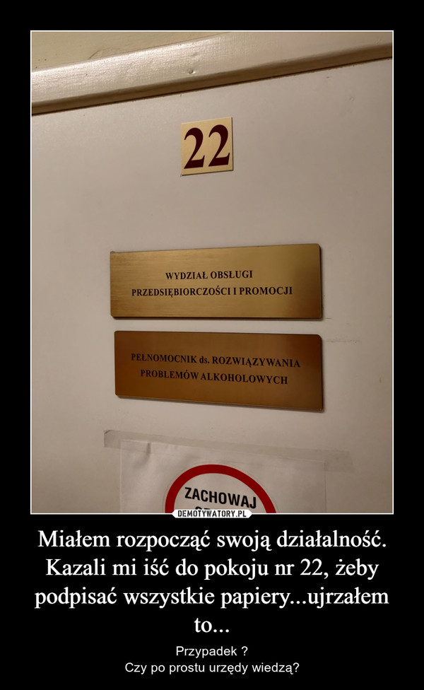 Miałem rozpocząć swoją działalność. Kazali mi iść do pokoju nr 22, żeby podpisać wszystkie papiery...ujrzałem to... – Przypadek ?Czy po prostu urzędy wiedzą?