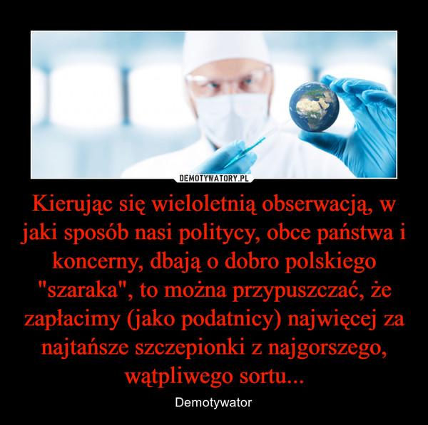 """Kierując się wieloletnią obserwacją, w jaki sposób nasi politycy, obce państwa i koncerny, dbają o dobro polskiego """"szaraka"""", to można przypuszczać, że zapłacimy (jako podatnicy) najwięcej za najtańsze szczepionki z najgorszego, wątpliwego sortu... – Demotywator"""