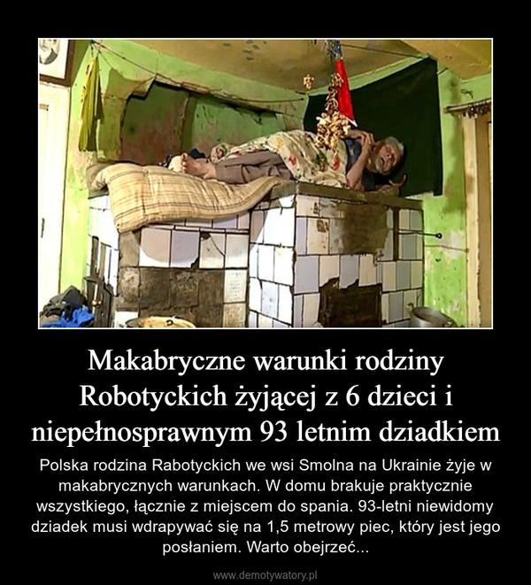 Makabryczne warunki rodziny Robotyckich żyjącej z 6 dzieci i niepełnosprawnym 93 letnim dziadkiem – Polska rodzina Rabotyckich we wsi Smolna na Ukrainie żyje w makabrycznych warunkach. W domu brakuje praktycznie wszystkiego, łącznie z miejscem do spania. 93-letni niewidomy dziadek musi wdrapywać się na 1,5 metrowy piec, który jest jego posłaniem. Warto obejrzeć...