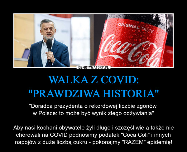 """WALKA Z COVID:""""PRAWDZIWA HISTORIA"""" – """"Doradca prezydenta o rekordowej liczbie zgonów w Polsce: to może być wynik złego odżywiania""""Aby nasi kochani obywatele żyli długo i szczęśliwie a także nie chorowali na COVID podnosimy podatek """"Coca Coli"""" i innych napojów z duża liczbą cukru - pokonajmy """"RAZEM"""" epidemię!"""
