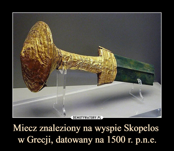 Miecz znaleziony na wyspie Skopelos w Grecji, datowany na 1500 r. p.n.e. –